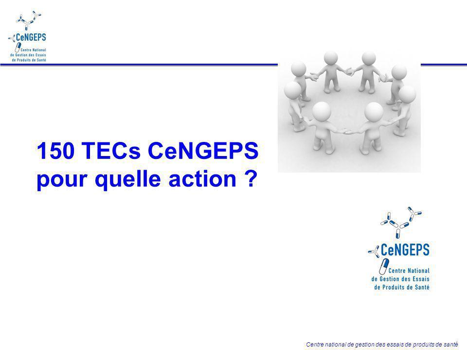 Centre national de gestion des essais de produits de santé 150 TECs CeNGEPS pour quelle action