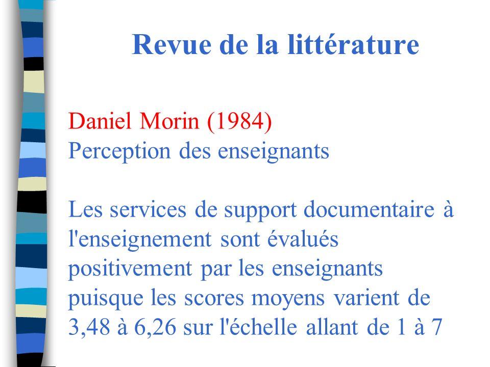 Revue de la littérature Daniel Morin (1984) Perception des enseignants Les services de support documentaire à l enseignement sont évalués positivement par les enseignants puisque les scores moyens varient de 3,48 à 6,26 sur l échelle allant de 1 à 7