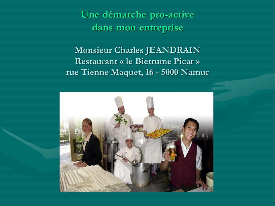 Une démarche pro-active dans mon entreprise Monsieur Charles JEANDRAIN Restaurant « le Bietrume Picar » rue Tienne Maquet, 16 - 5000 Namur