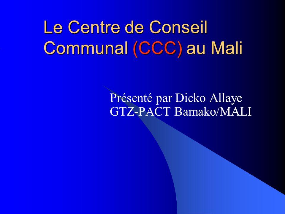 Le Centre de Conseil Communal (CCC) au Mali Présenté par Dicko Allaye GTZ-PACT Bamako/MALI