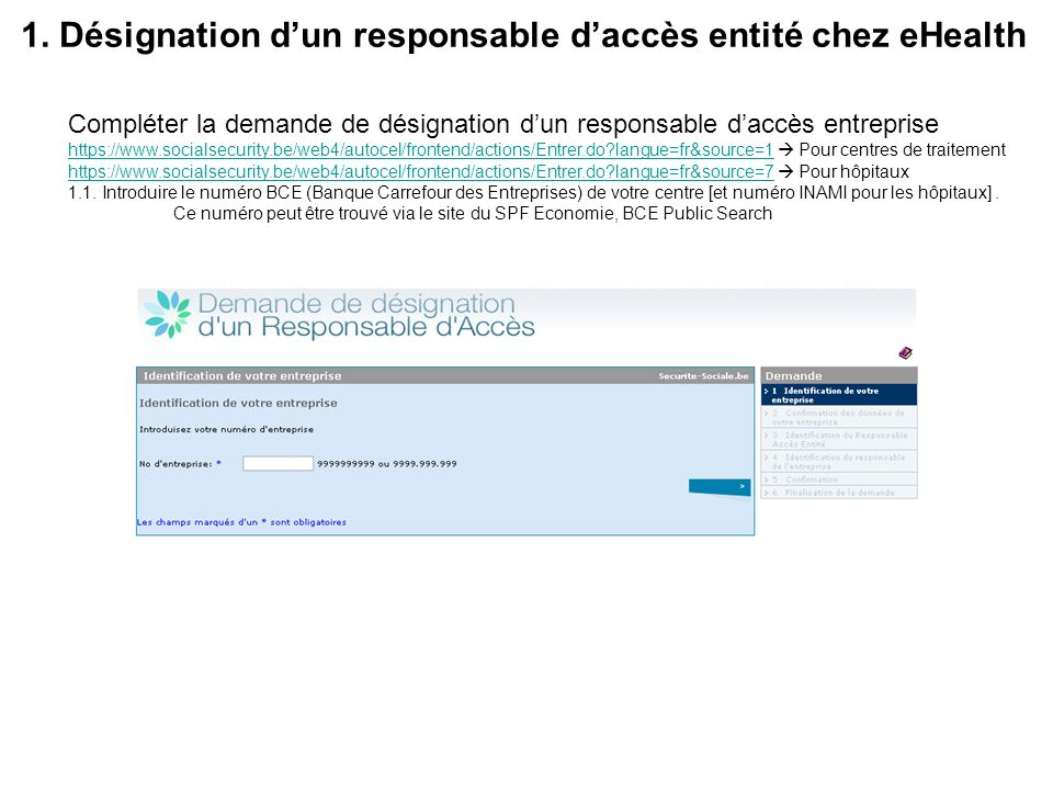1. Désignation dun responsable daccès entité chez eHealth Compléter la demande de désignation dun responsable daccès entreprise https://www.socialsecu
