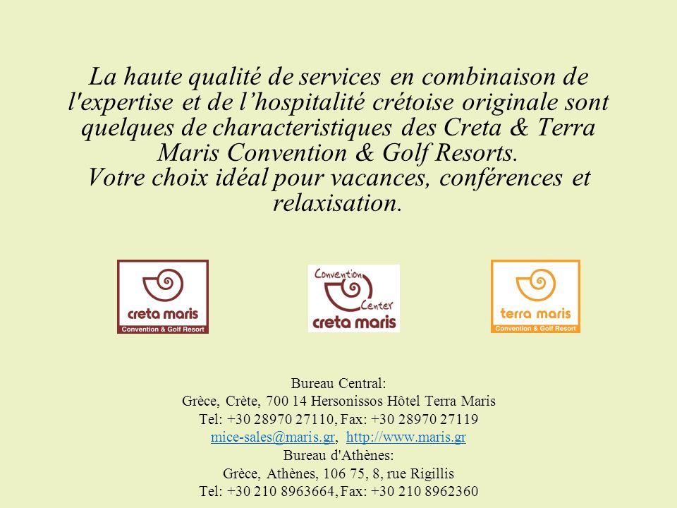 Bureau Central: Grèce, Crète, 700 14 Hersonissos Hôtel Terra Maris Tel: +30 28970 27110, Fax: +30 28970 27119 mice-sales@maris.gr, http://www.maris.gr Bureau d Athènes: Grèce, Athènes, 106 75, 8, rue Rigillis Tel: +30 210 8963664, Fax: +30 210 8962360 mice-sales@maris.grhttp://www.maris.gr La haute qualité de services en combinaison de l expertise et de lhospitalité crétoise originale sont quelques de characteristiques des Creta & Terra Maris Convention & Golf Resorts.