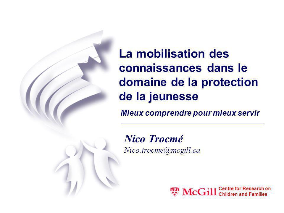 La mobilisation des connaissances dans le domaine de la protection de la jeunesse Mieux comprendre pour mieux servir Nico Trocmé Nico.trocme@mcgill.ca