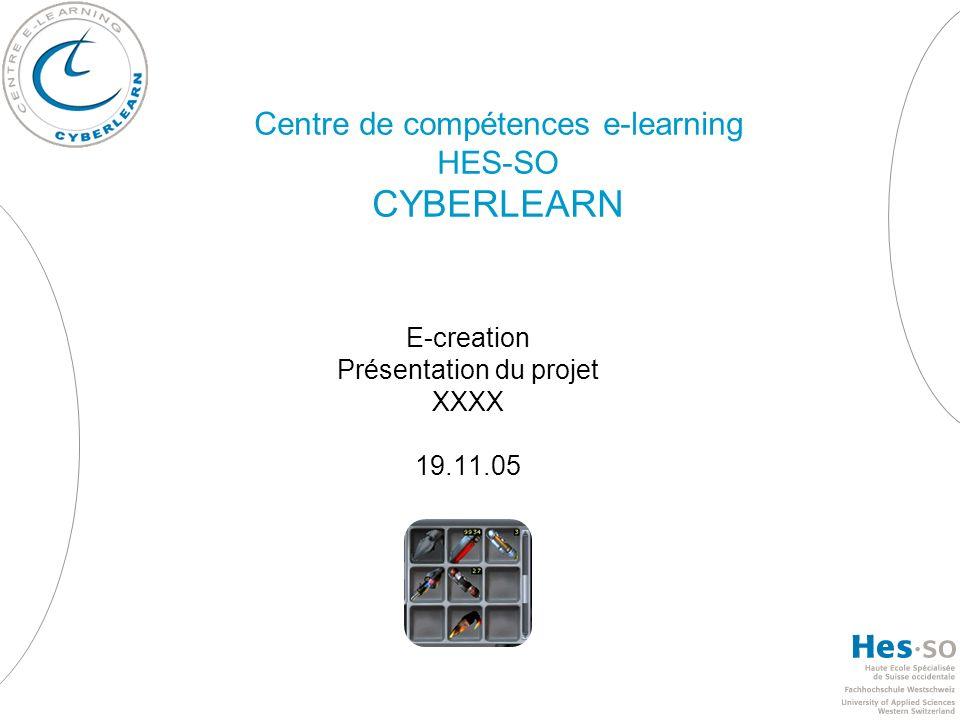 Centre de compétences e-learning HES-SO CYBERLEARN E-creation Présentation du projet XXXX 19.11.05
