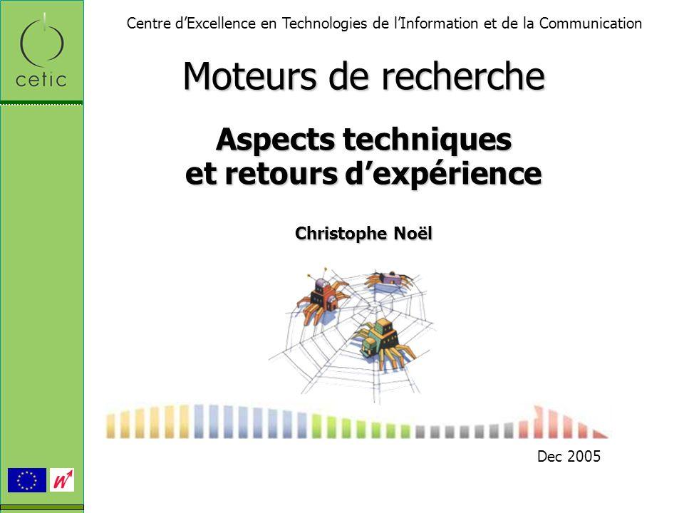 Moteurs de recherche Aspects techniques et retours dexpérience Christophe Noël Dec 2005 Centre dExcellence en Technologies de lInformation et de la Co