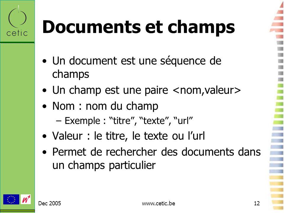 Dec 2005www.cetic.be12 Documents et champs Un document est une séquence de champs Un champ est une paire Nom : nom du champ –Exemple : titre, texte, u