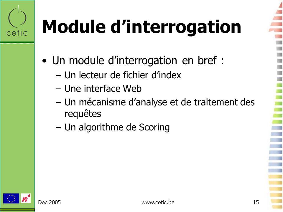 Dec 2005www.cetic.be15 Module dinterrogation Un module dinterrogation en bref : –Un lecteur de fichier dindex –Une interface Web –Un mécanisme danalys