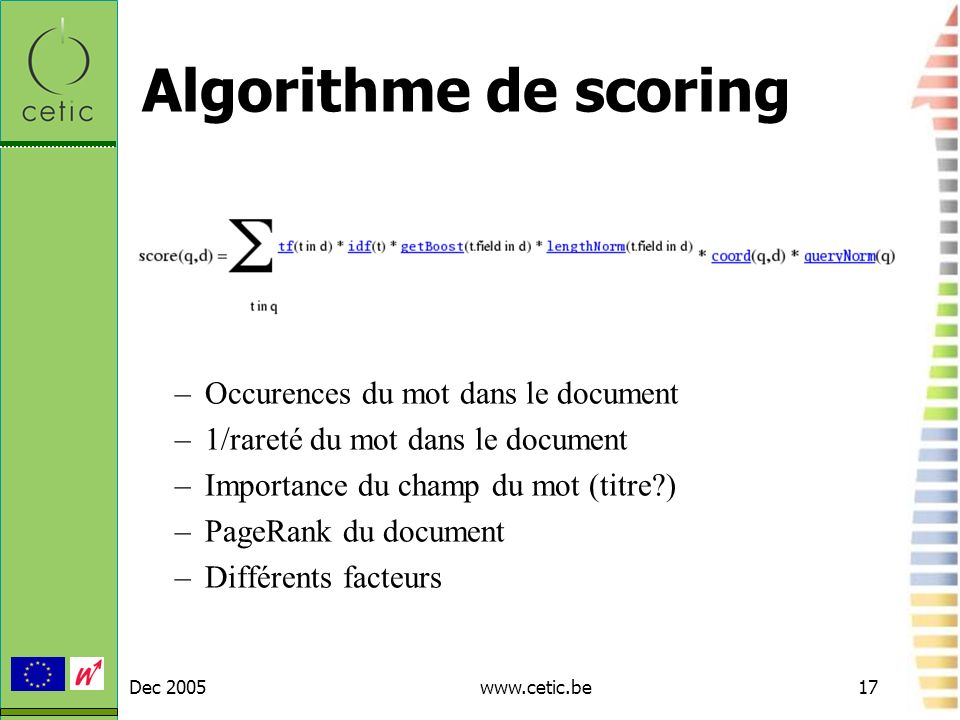 Dec 2005www.cetic.be17 Algorithme de scoring –Occurences du mot dans le document –1/rareté du mot dans le document –Importance du champ du mot (titre?) –PageRank du document –Différents facteurs