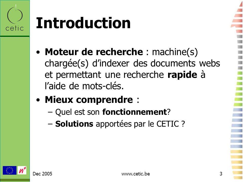 Dec 2005www.cetic.be3 Introduction Moteur de recherche : machine(s) chargée(s) dindexer des documents webs et permettant une recherche rapide à laide