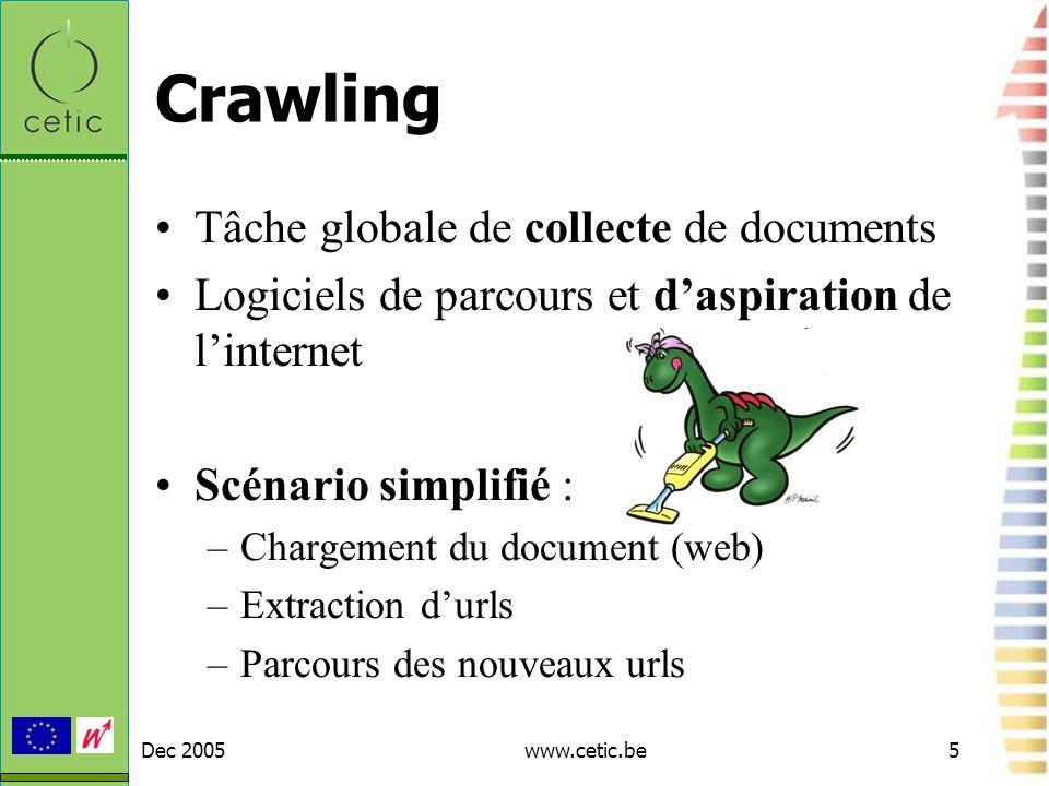 Dec 2005www.cetic.be5 Crawling Tâche globale de collecte de documents Logiciels de parcours et daspiration de linternet Scénario simplifié : –Chargeme