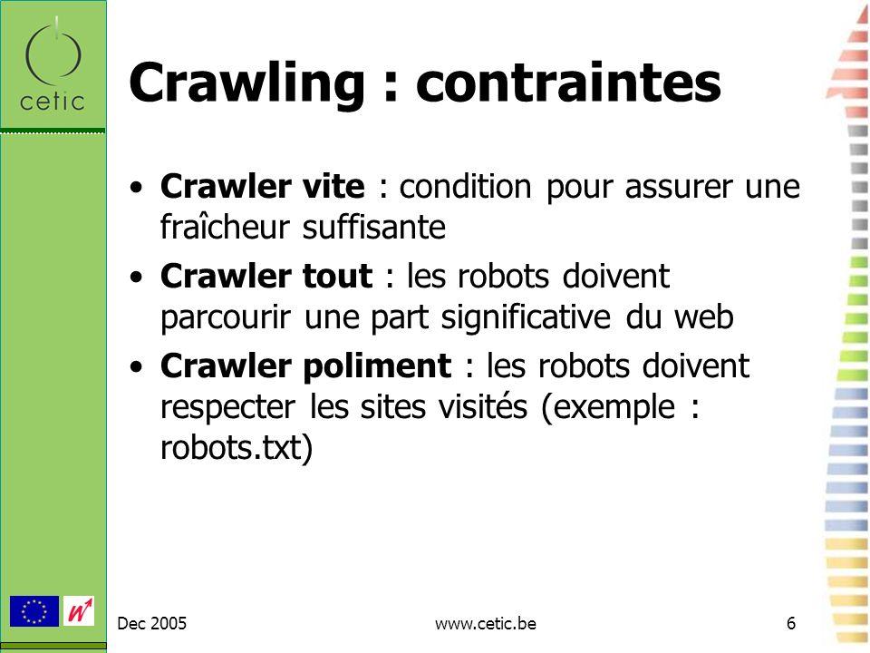Dec 2005www.cetic.be6 Crawling : contraintes Crawler vite : condition pour assurer une fraîcheur suffisante Crawler tout : les robots doivent parcouri