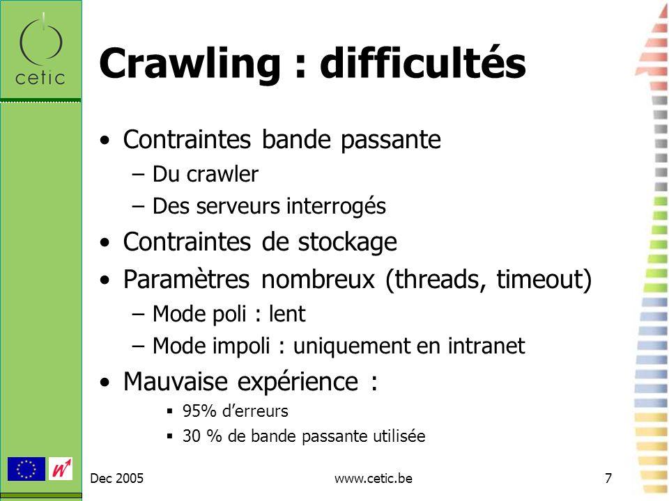 Dec 2005www.cetic.be7 Crawling : difficultés Contraintes bande passante –Du crawler –Des serveurs interrogés Contraintes de stockage Paramètres nombre