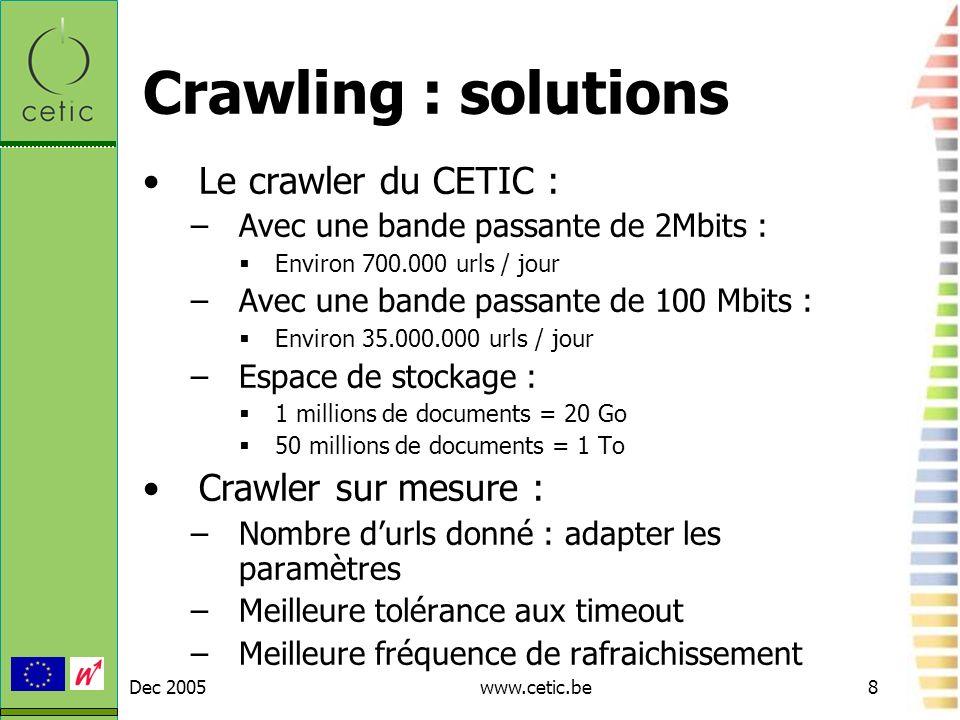 Dec 2005www.cetic.be8 Crawling : solutions Le crawler du CETIC : –Avec une bande passante de 2Mbits : Environ 700.000 urls / jour –Avec une bande pass
