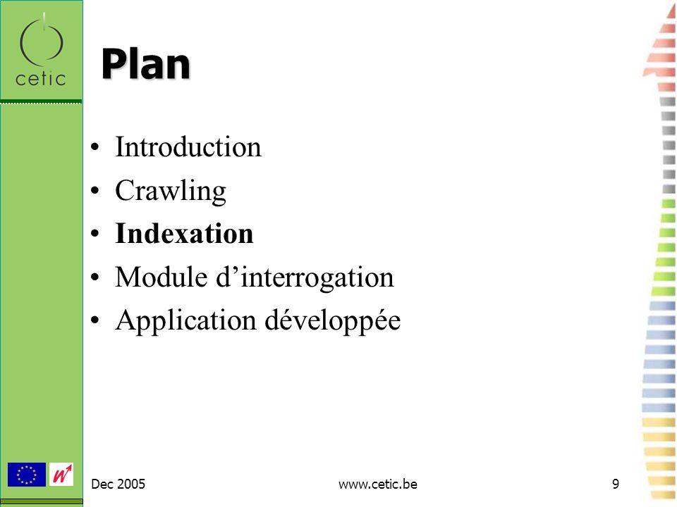 Dec 2005www.cetic.be10 Indexation Etape préparatoire pour les recherches : construction de fichiers dindex rapides et performants Utilisation dindex inversés : –Index : Livre1 (alouette,p5) (corbeau,p2) (geai, p9) Livre2 (abricot,p12) (fraise,p1) (pomme,p4) –Index inversé : Abricot (livre2,p12) (livre 6, p23) Alouette (livre1,p5) (livre22,p2)