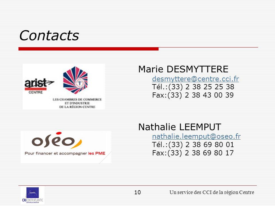 10Un service des CCI de la région Centre Contacts Marie DESMYTTERE desmyttere@centre.cci.fr Tél.:(33) 2 38 25 25 38 Fax:(33) 2 38 43 00 39 Nathalie LEEMPUT nathalie.leemput@oseo.fr Tél.:(33) 2 38 69 80 01 Fax:(33) 2 38 69 80 17