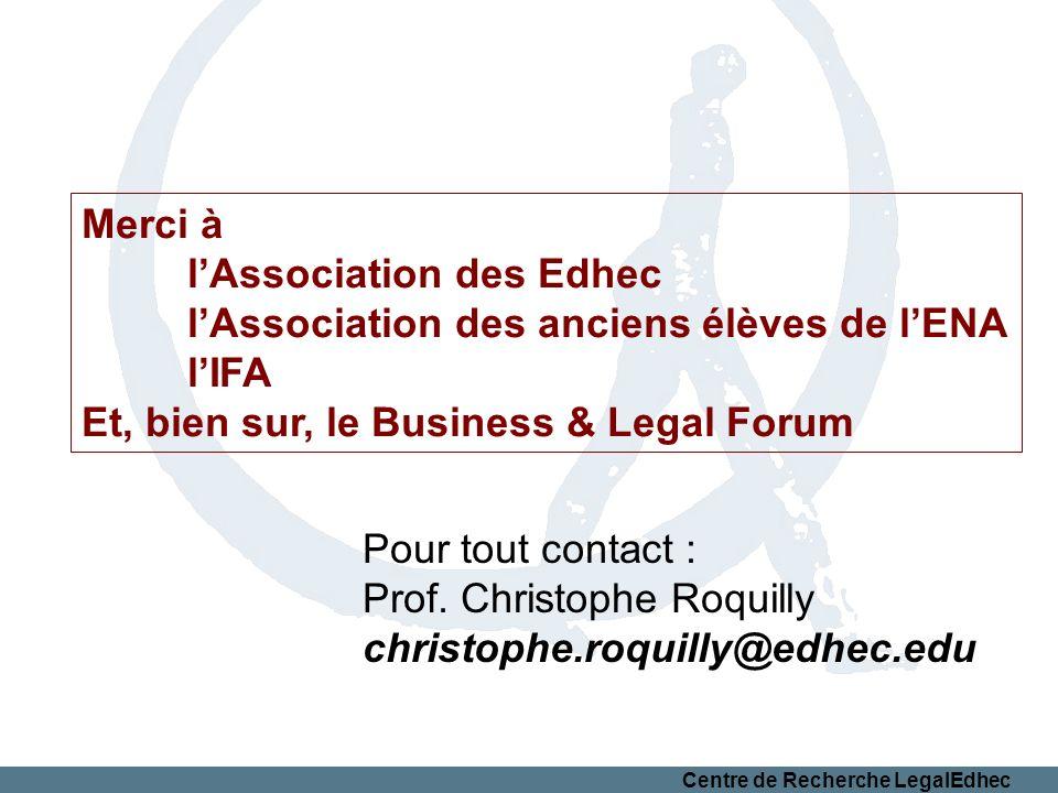 Centre de Recherche LegalEdhec Merci à lAssociation des Edhec lAssociation des anciens élèves de lENA lIFA Et, bien sur, le Business & Legal Forum Pour tout contact : Prof.