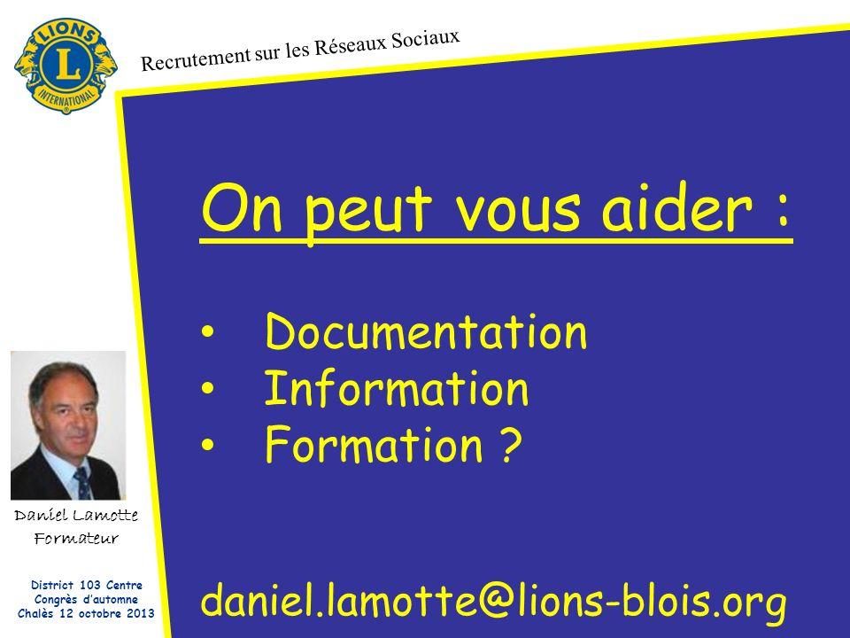 Daniel Lamotte Formateur Recrutement sur les Réseaux Sociaux District 103 Centre Congrès dautomne Chalès 12 octobre 2013 On peut vous aider : Documentation Information Formation .