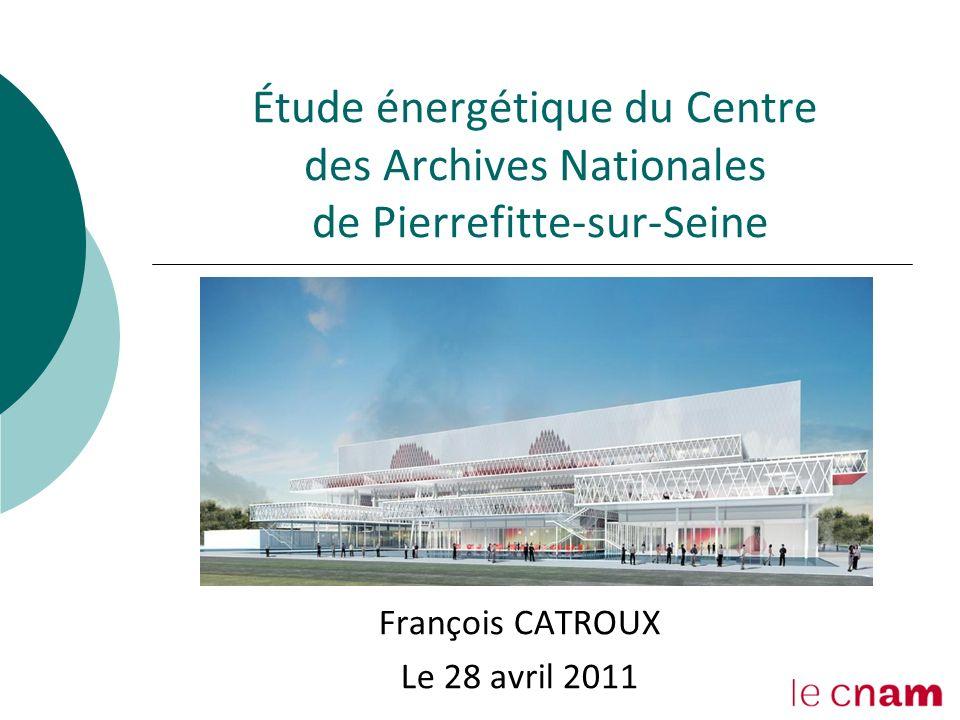 1 Étude énergétique du Centre des Archives Nationales de Pierrefitte-sur-Seine François CATROUX Le 28 avril 2011