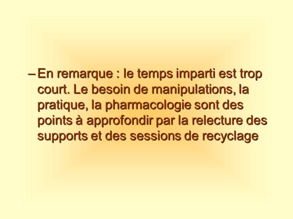 –En remarque : le temps imparti est trop court. Le besoin de manipulations, la pratique, la pharmacologie sont des points à approfondir par la relectu