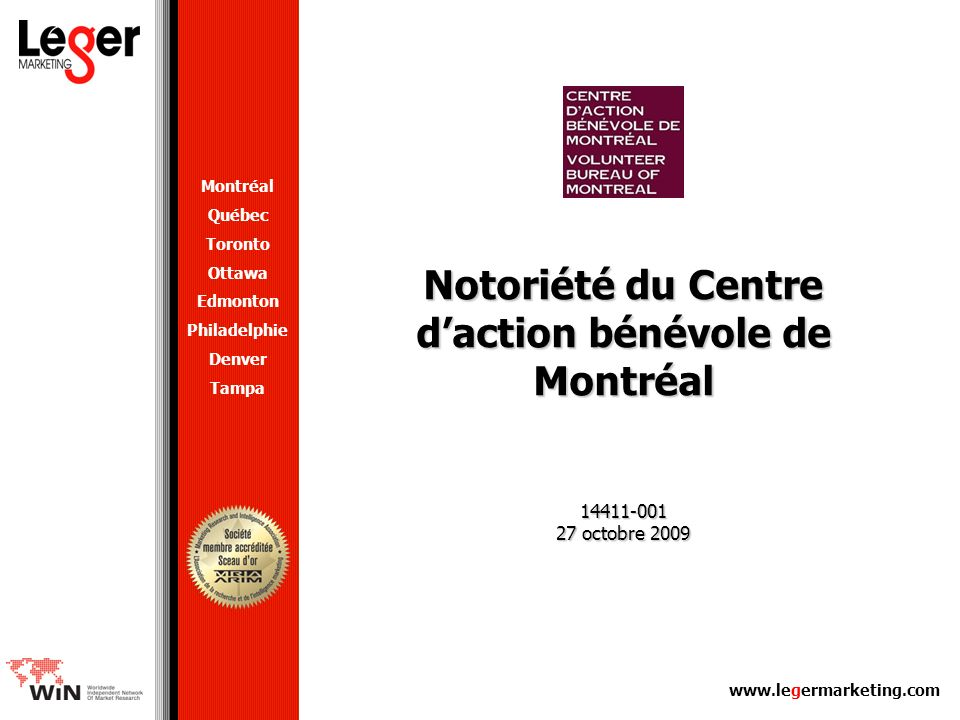 www.legermarketing.com Notoriété du Centre daction bénévole de Montréal 14411-001 27 octobre 2009 Montréal Québec Toronto Ottawa Edmonton Philadelphie Denver Tampa