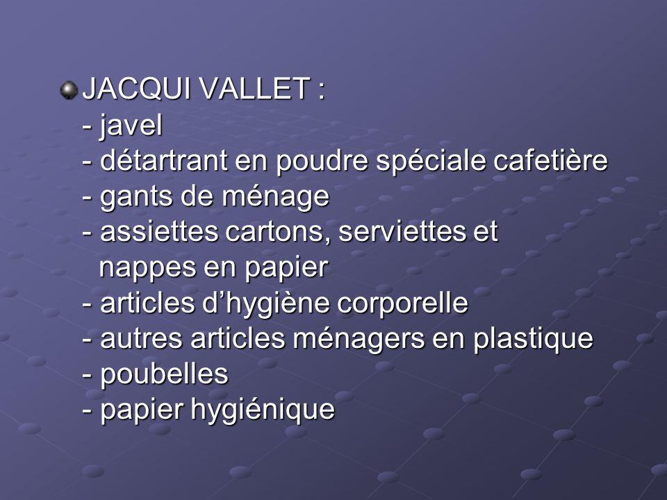 JACQUI VALLET : - javel - détartrant en poudre spéciale cafetière - gants de ménage - assiettes cartons, serviettes et nappes en papier - articles dhy