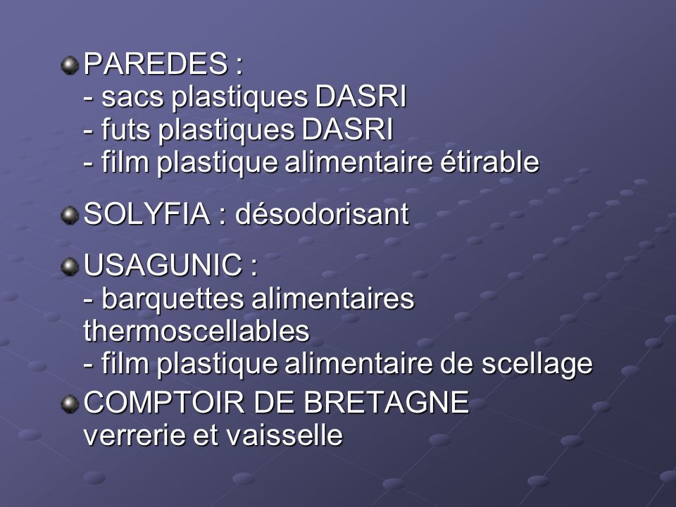 PAREDES : - sacs plastiques DASRI - futs plastiques DASRI - film plastique alimentaire étirable SOLYFIA : désodorisant USAGUNIC : - barquettes aliment