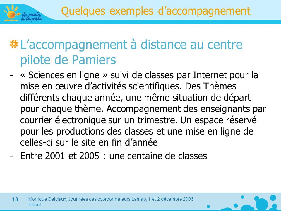 Monique Delclaux, Journées des coordonnateurs Lamap, 1 et 2 décembre 2006 Rabat 13 Quelques exemples daccompagnement Laccompagnement à distance au cen
