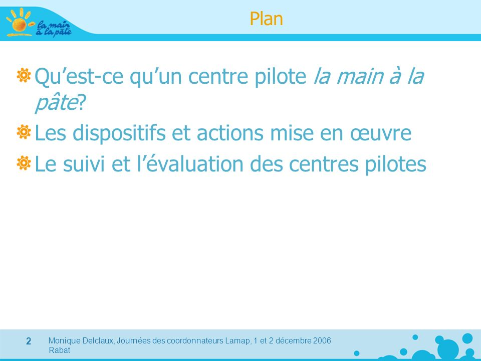 Monique Delclaux, Journées des coordonnateurs Lamap, 1 et 2 décembre 2006 Rabat 2 Plan Quest-ce quun centre pilote la main à la pâte? Les dispositifs