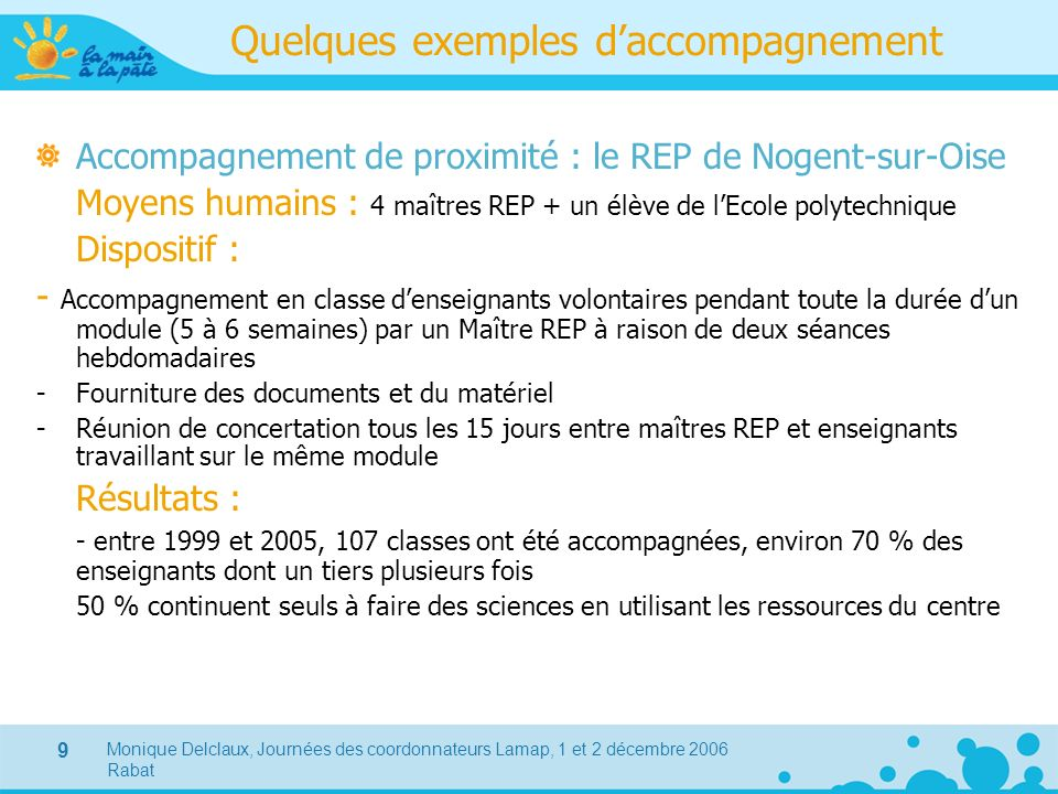 Monique Delclaux, Journées des coordonnateurs Lamap, 1 et 2 décembre 2006 Rabat 9 Quelques exemples daccompagnement Accompagnement de proximité : le R