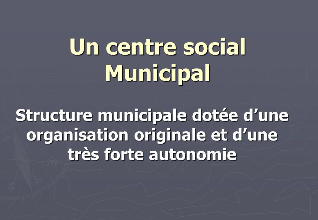 Un centre social Municipal Structure municipale dotée dune organisation originale et dune très forte autonomie