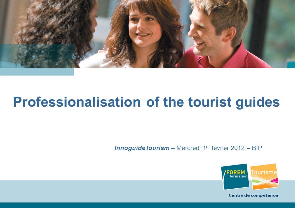 Centre de compétence 1 Professionalisation of the tourist guides Innoguide tourism – Mercredi 1 er février 2012 – BIP Centre de compétence
