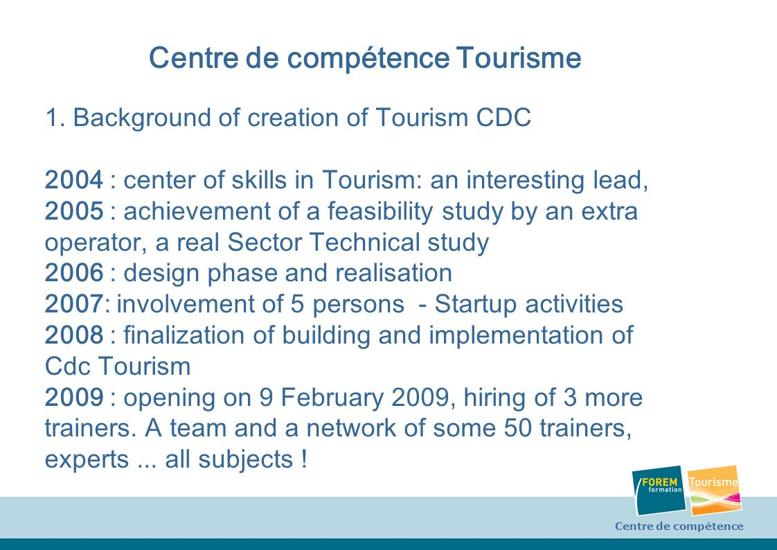 Centre de compétence Tourisme 1. Background of creation of Tourism CDC 2004 : center of skills in Tourism: an interesting lead, 2005 : achievement of