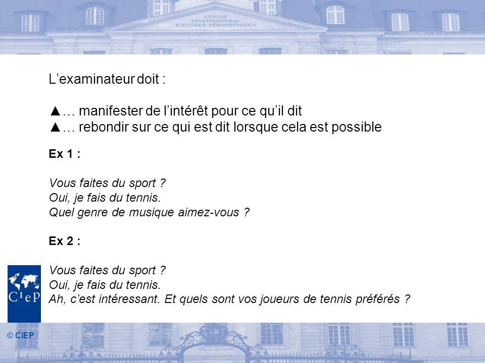 © CIEP Lexaminateur doit : … manifester de lintérêt pour ce quil dit … rebondir sur ce qui est dit lorsque cela est possible Ex 1 : Vous faites du sport .
