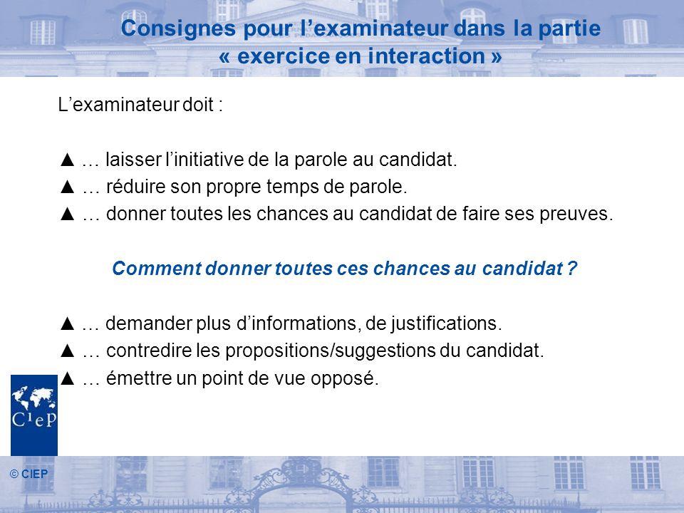 © CIEP Consignes pour lexaminateur dans la partie « exercice en interaction » Lexaminateur doit : … laisser linitiative de la parole au candidat.