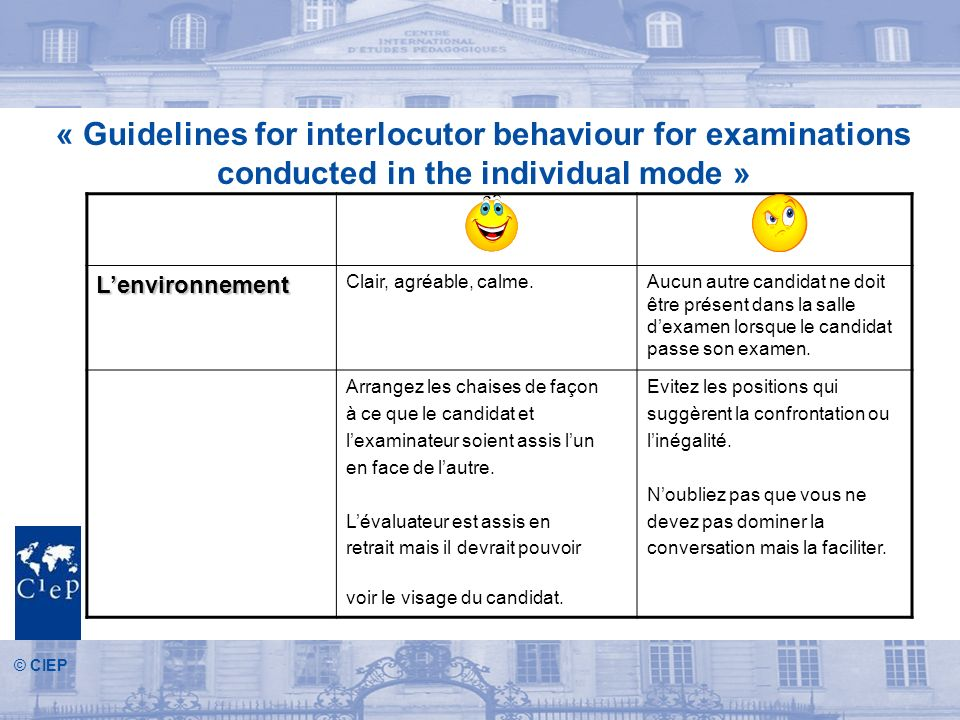 © CIEP « Guidelines for interlocutor behaviour for examinations conducted in the individual mode » Lenvironnement Clair, agréable, calme.Aucun autre c