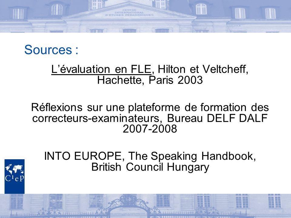 Sources : Lévaluation en FLE, Hilton et Veltcheff, Hachette, Paris 2003 Réflexions sur une plateforme de formation des correcteurs-examinateurs, Bureau DELF DALF 2007-2008 INTO EUROPE, The Speaking Handbook, British Council Hungary