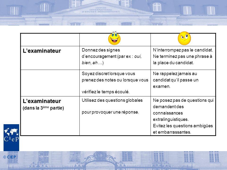 © CIEP Lexaminateur Donnez des signes dencouragement (par ex : oui, bien, ah…) Ninterrompez pas le candidat.