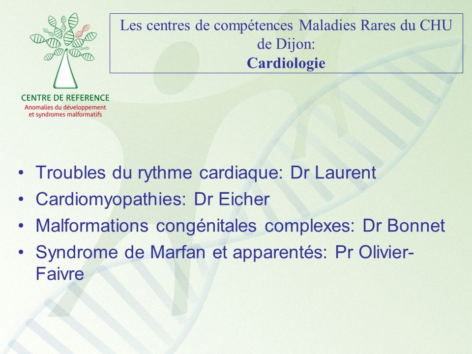 Les centres de compétences Maladies Rares du CHU de Dijon: Cardiologie Troubles du rythme cardiaque: Dr Laurent Cardiomyopathies: Dr Eicher Malformati
