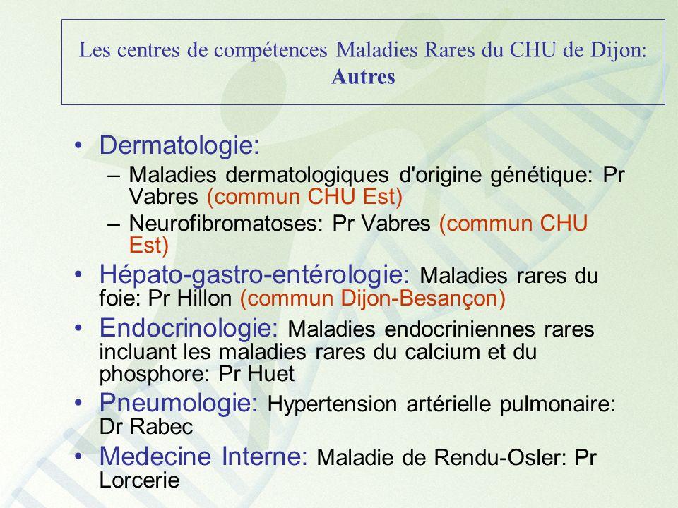 Les centres de compétences Maladies Rares du CHU de Dijon: Autres Dermatologie: –Maladies dermatologiques d'origine génétique: Pr Vabres (commun CHU E