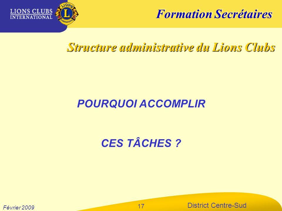 Formation Secrétaires District Centre-Sud Février 2009 17 POURQUOI ACCOMPLIR CES TÂCHES ? Structure administrative du Lions Clubs