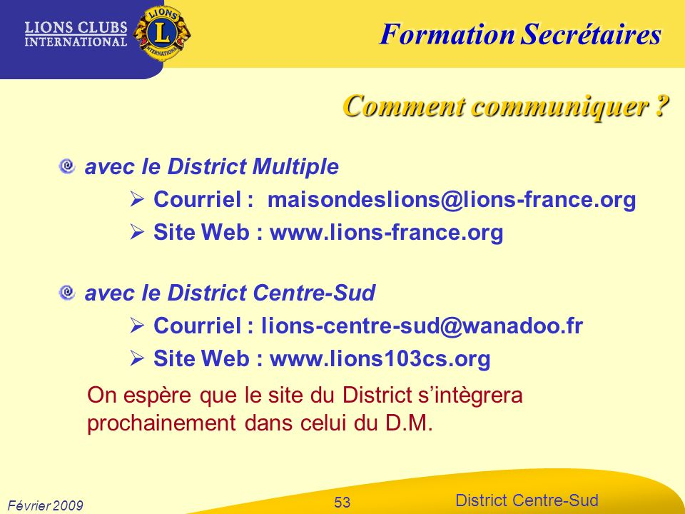 Formation Secrétaires District Centre-Sud Février 2009 53 avec le District Multiple Courriel : maisondeslions@lions-france.org Site Web : www.lions-fr