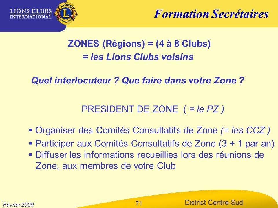 Formation Secrétaires District Centre-Sud Février 2009 71 ZONES (Régions) = (4 à 8 Clubs) = les Lions Clubs voisins PRESIDENT DE ZONE ( = le PZ ) Orga