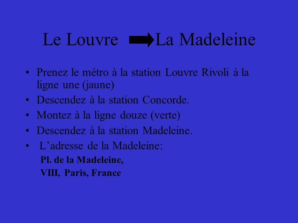 Le Louvre La Madeleine Prenez le métro à la station Louvre Rivoli à la ligne une (jaune) Descendez à la station Concorde.