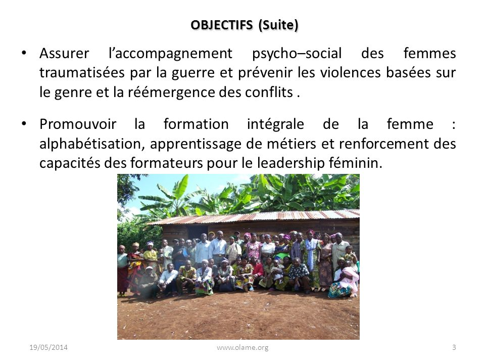 OBJECTIFS (Suite) Assurer laccompagnement psycho–social des femmes traumatisées par la guerre et prévenir les violences basées sur le genre et la réém