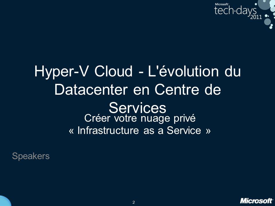2 Hyper-V Cloud - L évolution du Datacenter en Centre de Services Créer votre nuage privé « Infrastructure as a Service » Speakers