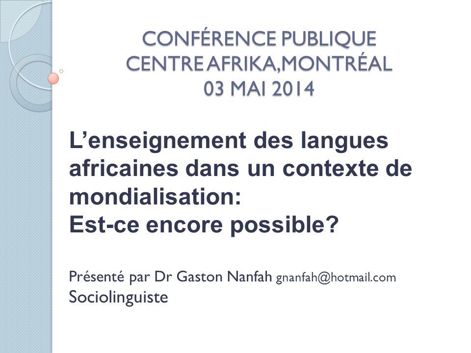 CONFÉRENCE PUBLIQUE CENTRE AFRIKA,MONTRÉAL 03 MAI 2014 Lenseignement des langues africaines dans un contexte de mondialisation: Est-ce encore possible.