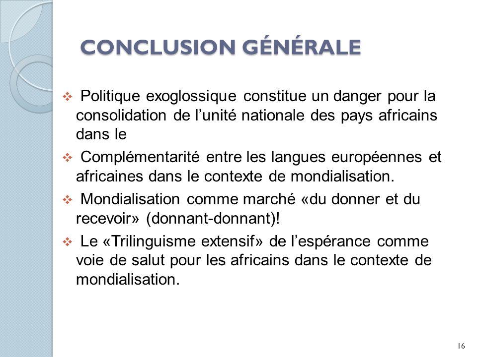CONCLUSION GÉNÉRALE Politique exoglossique constitue un danger pour la consolidation de lunité nationale des pays africains dans le Complémentarité entre les langues européennes et africaines dans le contexte de mondialisation.