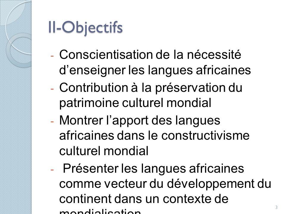 II-Objectifs - Conscientisation de la nécessité denseigner les langues africaines - Contribution à la préservation du patrimoine culturel mondial - Montrer lapport des langues africaines dans le constructivisme culturel mondial - Présenter les langues africaines comme vecteur du développement du continent dans un contexte de mondialisation.