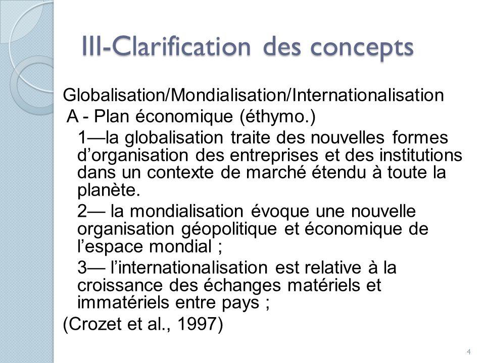 III-Clarification des concepts Globalisation/Mondialisation/Internationalisation A - Plan économique (éthymo.) 1la globalisation traite des nouvelles formes dorganisation des entreprises et des institutions dans un contexte de marché étendu à toute la planète.