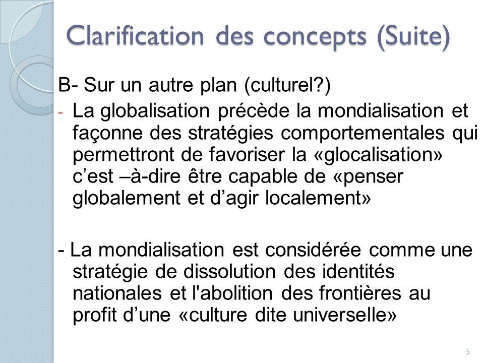 Clarification des concepts (Suite) B- Sur un autre plan (culturel?) - La globalisation précède la mondialisation et façonne des stratégies comportementales qui permettront de favoriser la «glocalisation» cest –à-dire être capable de «penser globalement et dagir localement» - La mondialisation est considérée comme une stratégie de dissolution des identités nationales et l abolition des frontières au profit dune «culture dite universelle» 5